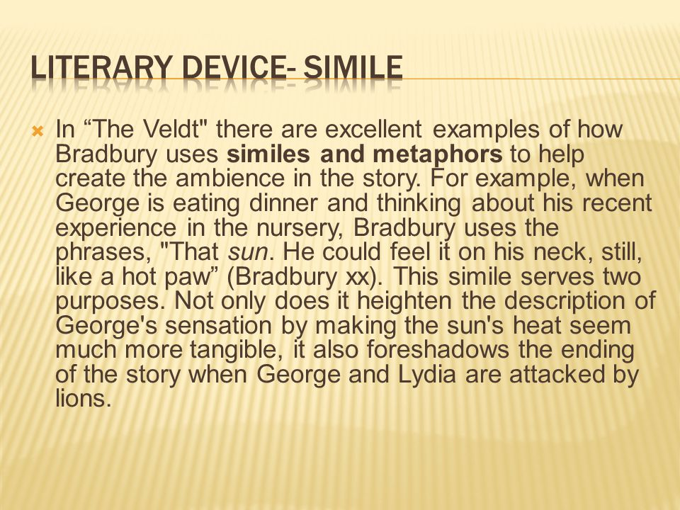  In The Veldt there are excellent examples of how Bradbury uses similes and metaphors to help create the ambience in the story.