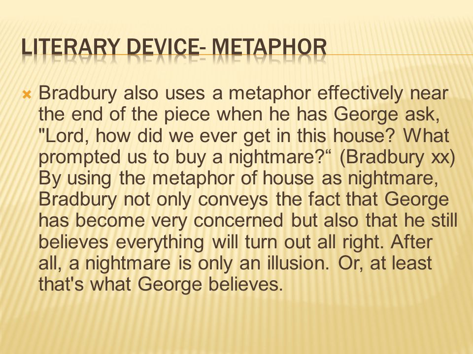  Bradbury also uses a metaphor effectively near the end of the piece when he has George ask, Lord, how did we ever get in this house.