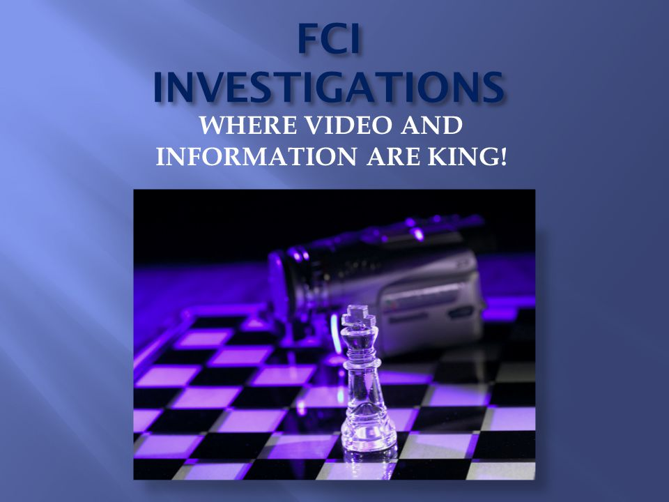 FCI INVESTIGATIONS WHERE VIDEO AND INFORMATION ARE KING!