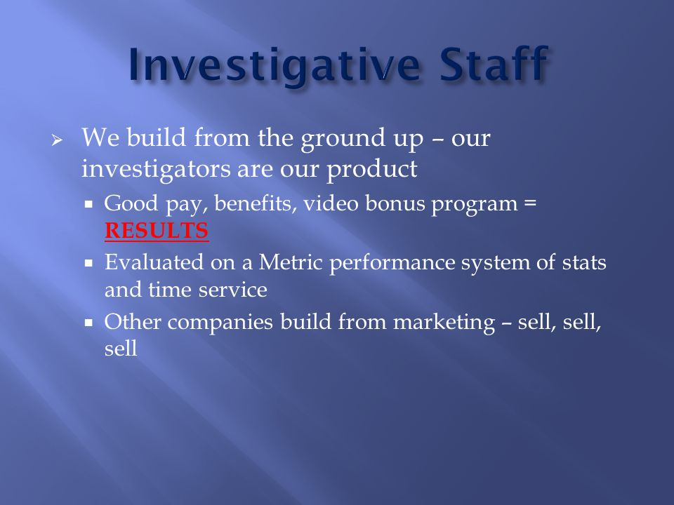  We build from the ground up – our investigators are our product  Good pay, benefits, video bonus program = RESULTS  Evaluated on a Metric performance system of stats and time service  Other companies build from marketing – sell, sell, sell