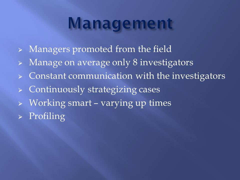  Managers promoted from the field  Manage on average only 8 investigators  Constant communication with the investigators  Continuously strategizing cases  Working smart – varying up times  Profiling