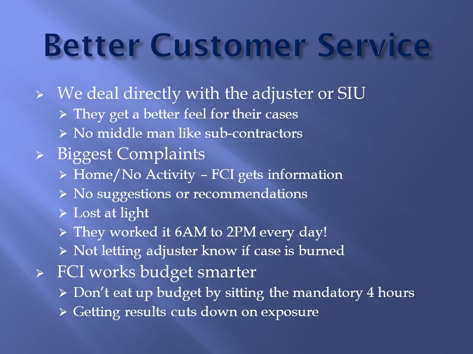  We deal directly with the adjuster or SIU  They get a better feel for their cases  No middle man like sub-contractors  Biggest Complaints  Home/No Activity – FCI gets information  No suggestions or recommendations  Lost at light  They worked it 6AM to 2PM every day.