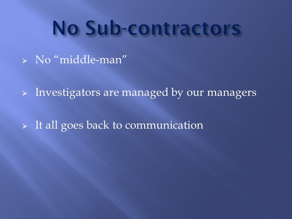  No middle-man  Investigators are managed by our managers  It all goes back to communication