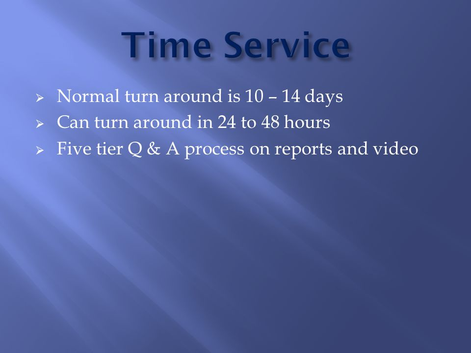  Normal turn around is 10 – 14 days  Can turn around in 24 to 48 hours  Five tier Q & A process on reports and video