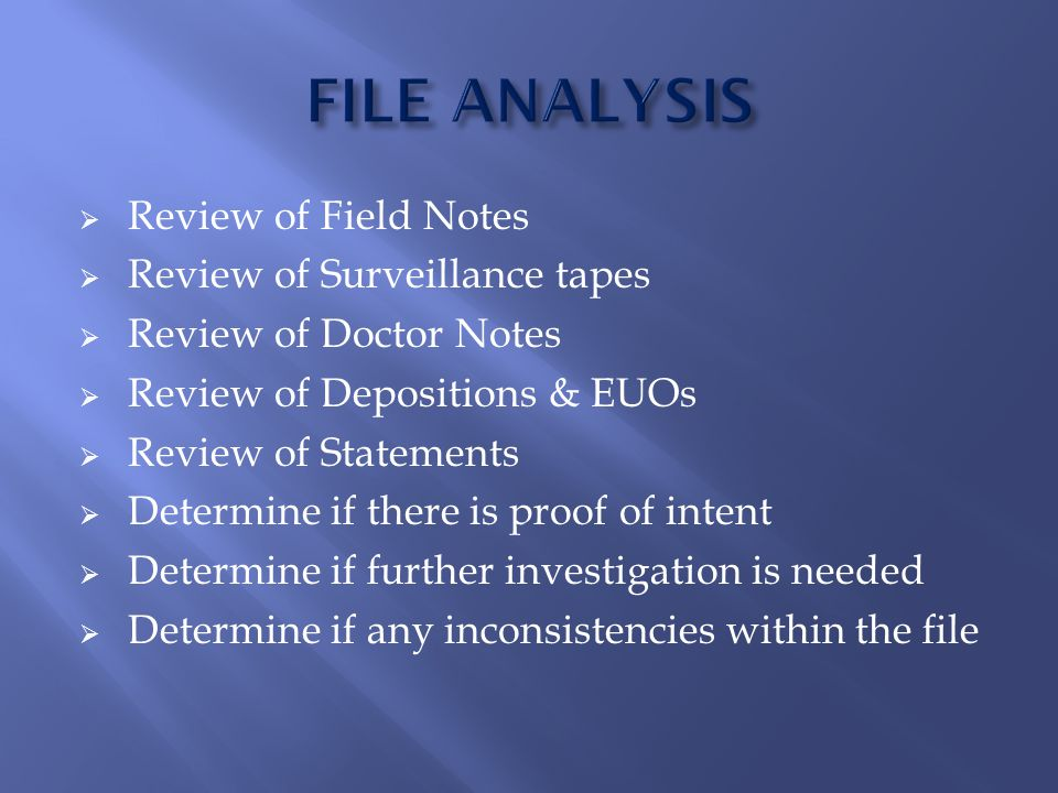  Review of Field Notes  Review of Surveillance tapes  Review of Doctor Notes  Review of Depositions & EUOs  Review of Statements  Determine if there is proof of intent  Determine if further investigation is needed  Determine if any inconsistencies within the file