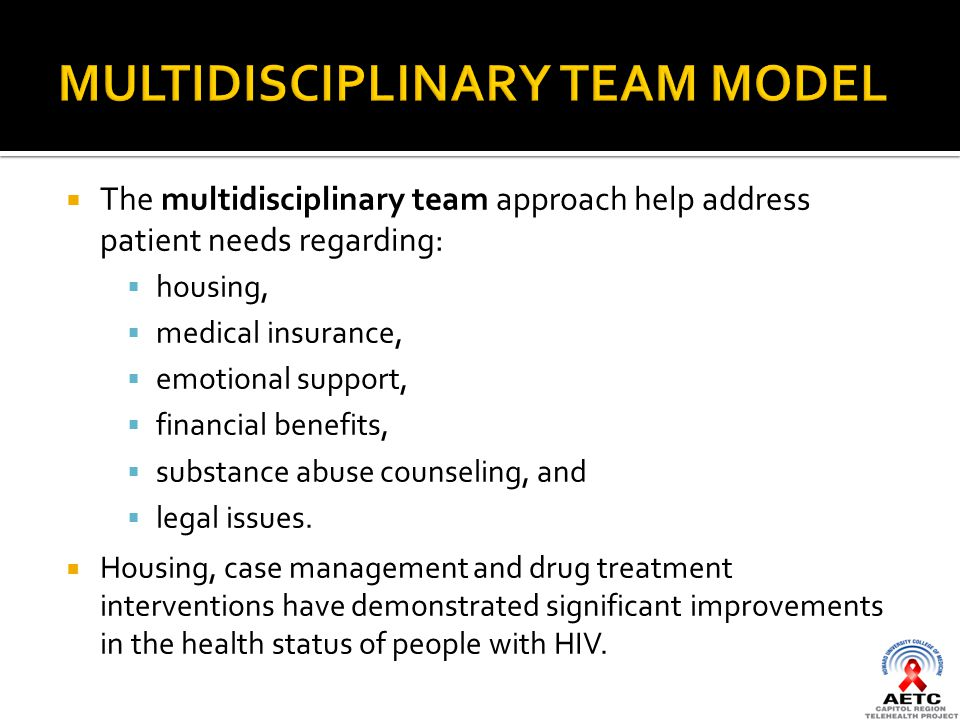  The multidisciplinary team approach help address patient needs regarding:  housing,  medical insurance,  emotional support,  financial benefits,  substance abuse counseling, and  legal issues.