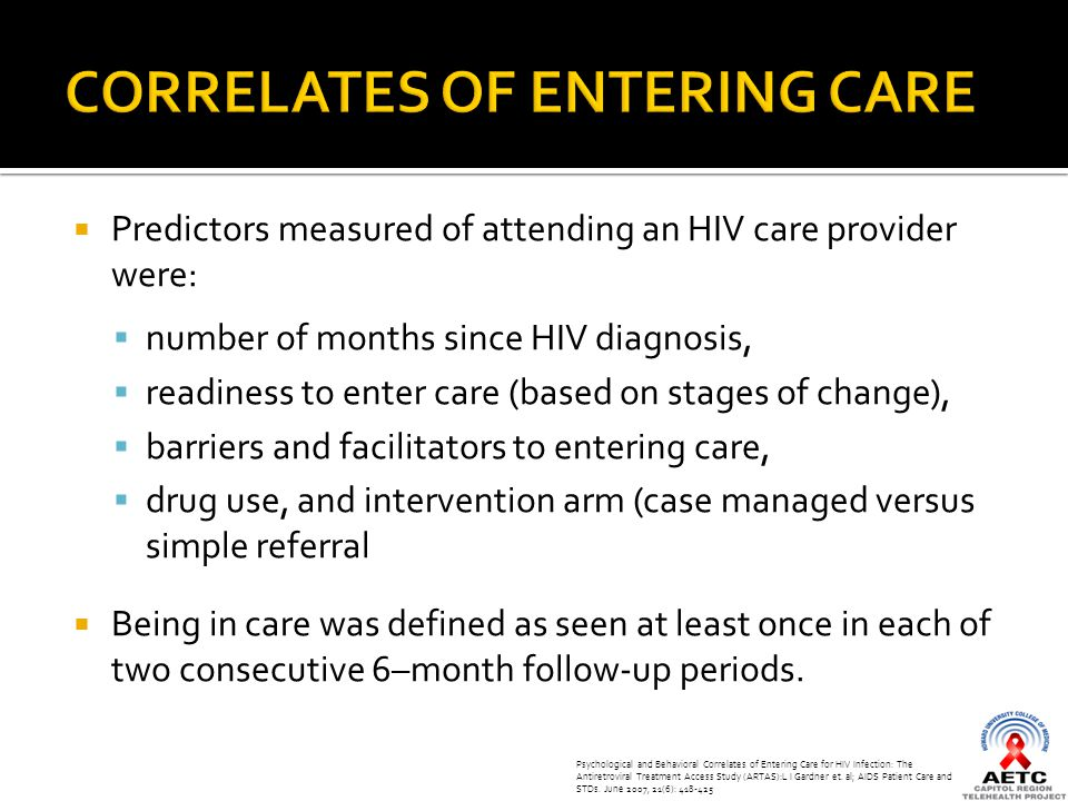  Predictors measured of attending an HIV care provider were:  number of months since HIV diagnosis,  readiness to enter care (based on stages of change),  barriers and facilitators to entering care,  drug use, and intervention arm (case managed versus simple referral  Being in care was defined as seen at least once in each of two consecutive 6–month follow-up periods.