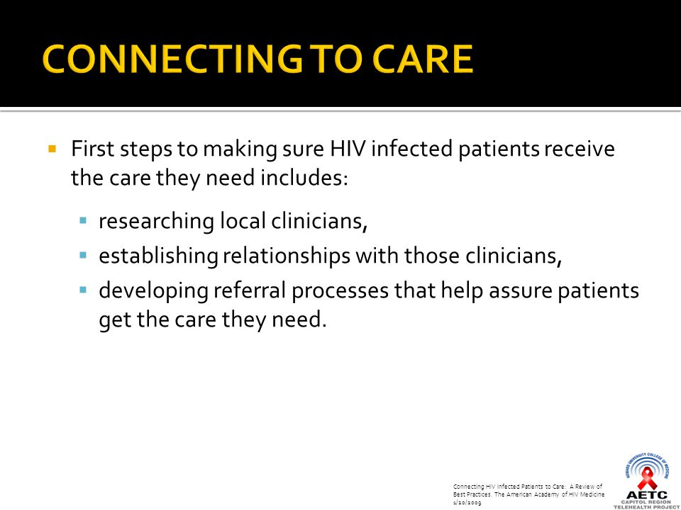  First steps to making sure HIV infected patients receive the care they need includes:  researching local clinicians,  establishing relationships with those clinicians,  developing referral processes that help assure patients get the care they need.