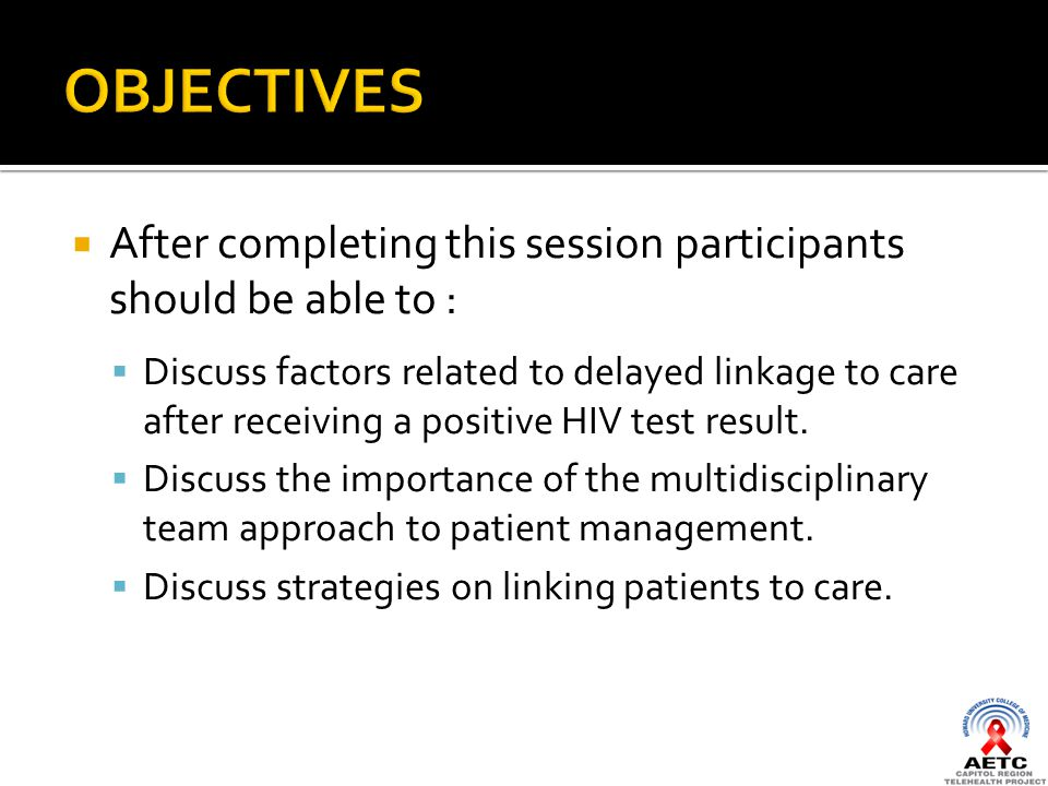  After completing this session participants should be able to :  Discuss factors related to delayed linkage to care after receiving a positive HIV test result.