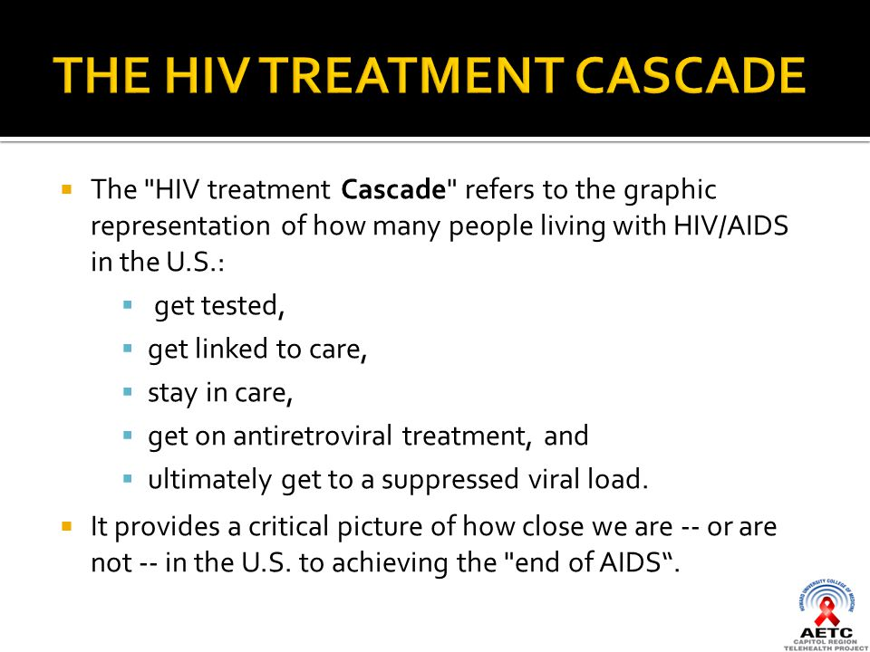  The HIV treatment Cascade refers to the graphic representation of how many people living with HIV/AIDS in the U.S.:  get tested,  get linked to care,  stay in care,  get on antiretroviral treatment, and  ultimately get to a suppressed viral load.