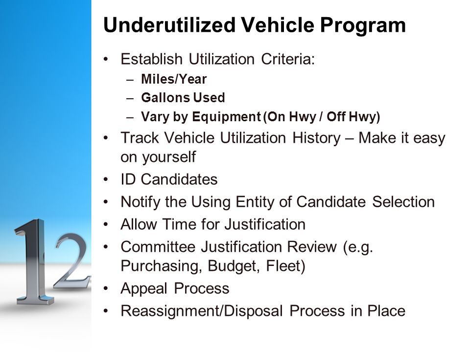 Underutilized Vehicle Program Establish Utilization Criteria: –Miles/Year –Gallons Used –Vary by Equipment (On Hwy / Off Hwy) Track Vehicle Utilization History – Make it easy on yourself ID Candidates Notify the Using Entity of Candidate Selection Allow Time for Justification Committee Justification Review (e.g.