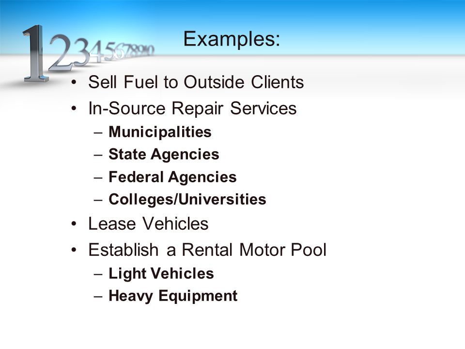 Examples: Sell Fuel to Outside Clients In-Source Repair Services –Municipalities –State Agencies –Federal Agencies –Colleges/Universities Lease Vehicles Establish a Rental Motor Pool –Light Vehicles –Heavy Equipment