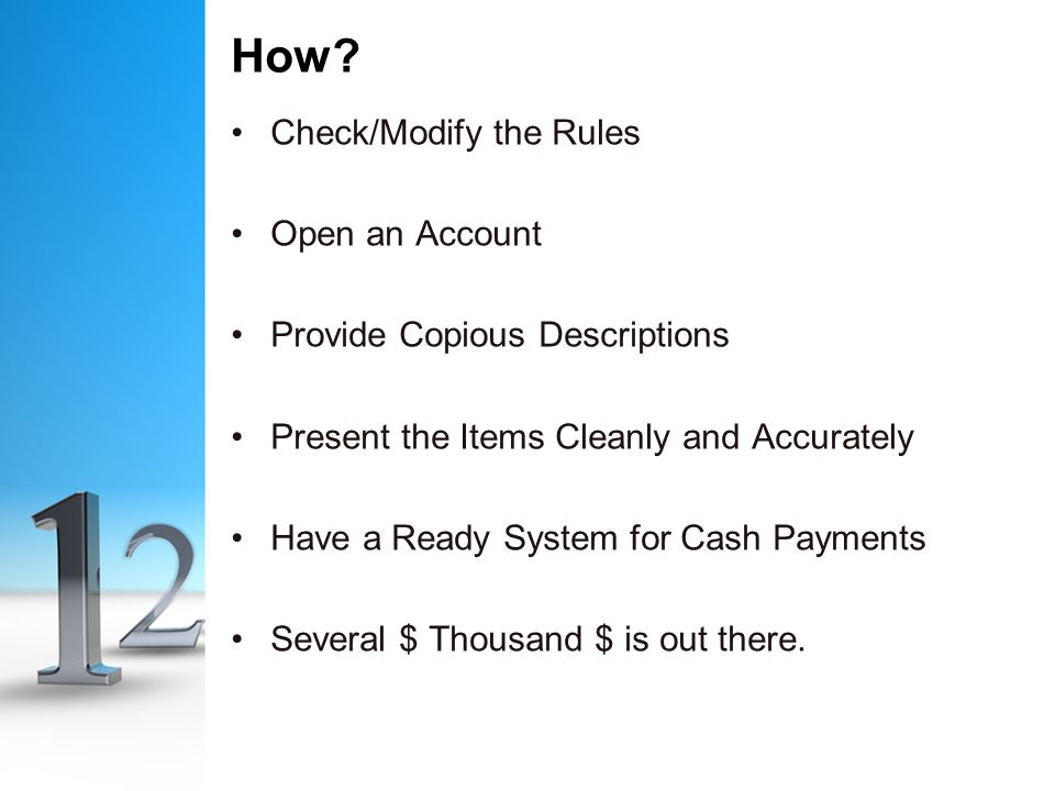 How? Check/Modify the Rules Open an Account Provide Copious Descriptions Present the Items Cleanly and Accurately Have a Ready System for Cash Payment