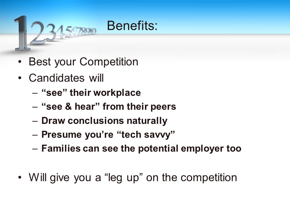 Benefits: Best your Competition Candidates will – see their workplace – see & hear from their peers –Draw conclusions naturally –Presume you're tech savvy –Families can see the potential employer too Will give you a leg up on the competition