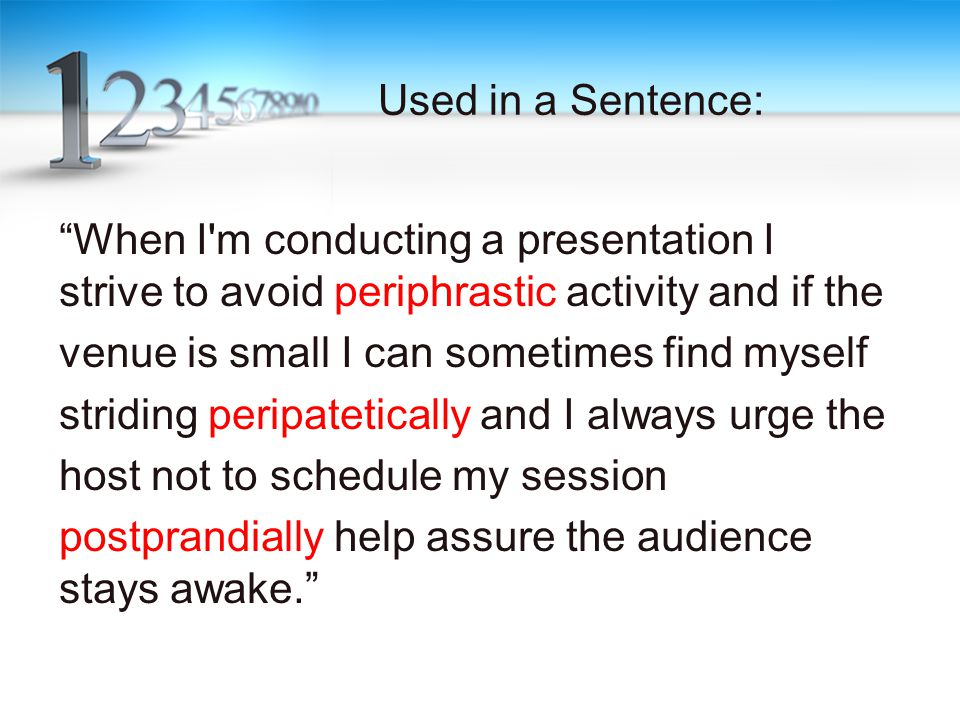 Used in a Sentence: When I m conducting a presentation I strive to avoid periphrastic activity and if the venue is small I can sometimes find myself striding peripatetically and I always urge the host not to schedule my session postprandially help assure the audience stays awake.