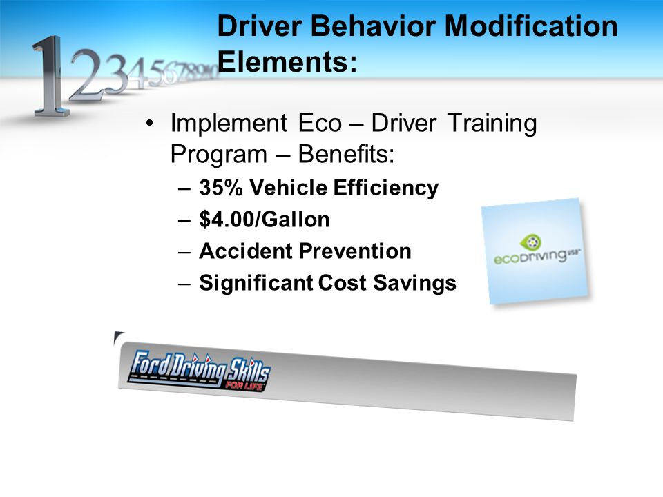 Driver Behavior Modification Elements: Implement Eco – Driver Training Program – Benefits: –35% Vehicle Efficiency –$4.00/Gallon –Accident Prevention –Significant Cost Savings