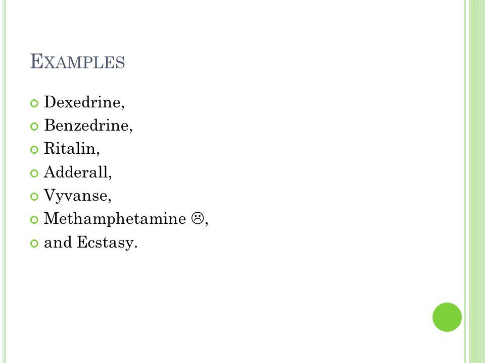E XAMPLES Dexedrine, Benzedrine, Ritalin, Adderall, Vyvanse, Methamphetamine , and Ecstasy.