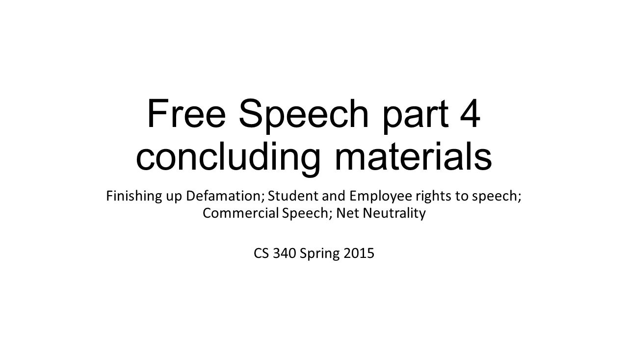 Free Speech part 4 concluding materials Finishing up Defamation; Student and Employee rights to speech; Commercial Speech; Net Neutrality CS 340 Spring 2015