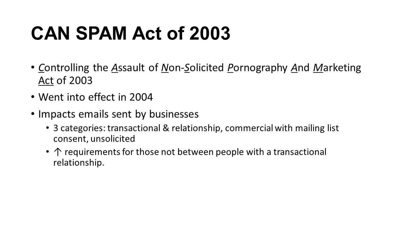 CAN SPAM Act of 2003 Controlling the Assault of Non-Solicited Pornography And Marketing Act of 2003 Went into effect in 2004 Impacts emails sent by businesses 3 categories: transactional & relationship, commercial with mailing list consent, unsolicited ↑ requirements for those not between people with a transactional relationship.