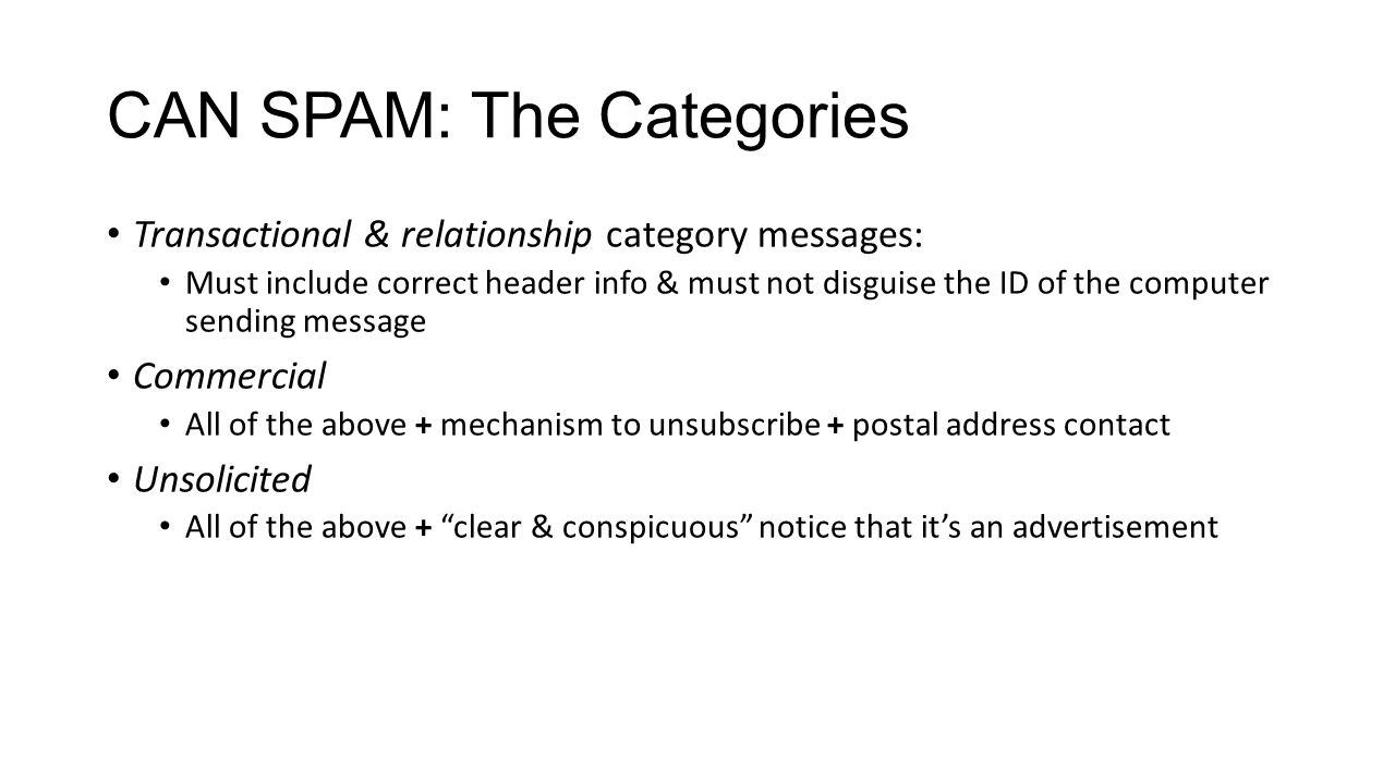 CAN SPAM: The Categories Transactional & relationship category messages: Must include correct header info & must not disguise the ID of the computer sending message Commercial All of the above + mechanism to unsubscribe + postal address contact Unsolicited All of the above + clear & conspicuous notice that it's an advertisement
