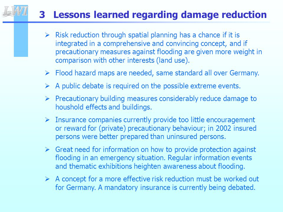 3 Lessons learned regarding damage reduction  Risk reduction through spatial planning has a chance if it is integrated in a comprehensive and convincing concept, and if precautionary measures against flooding are given more weight in comparison with other interests (land use).