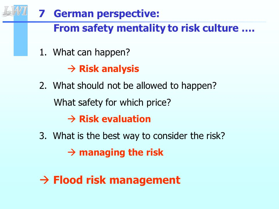 7 German perspective: From safety mentality to risk culture …. 1. What can happen?  Risk analysis 2. What should not be allowed to happen? What safet