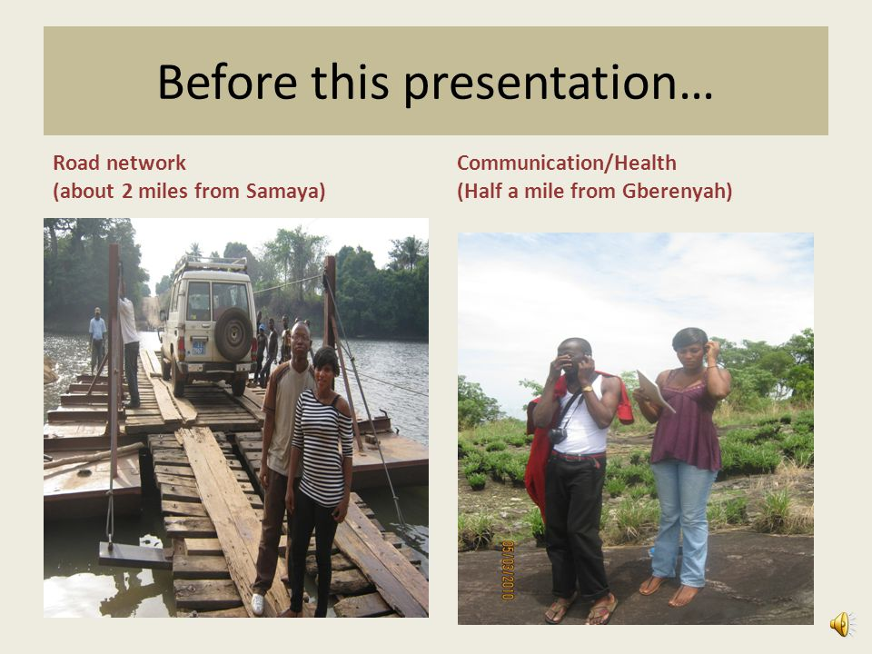Before this presentation… Road network (about 2 miles from Samaya) Communication/Health (Half a mile from Gberenyah)