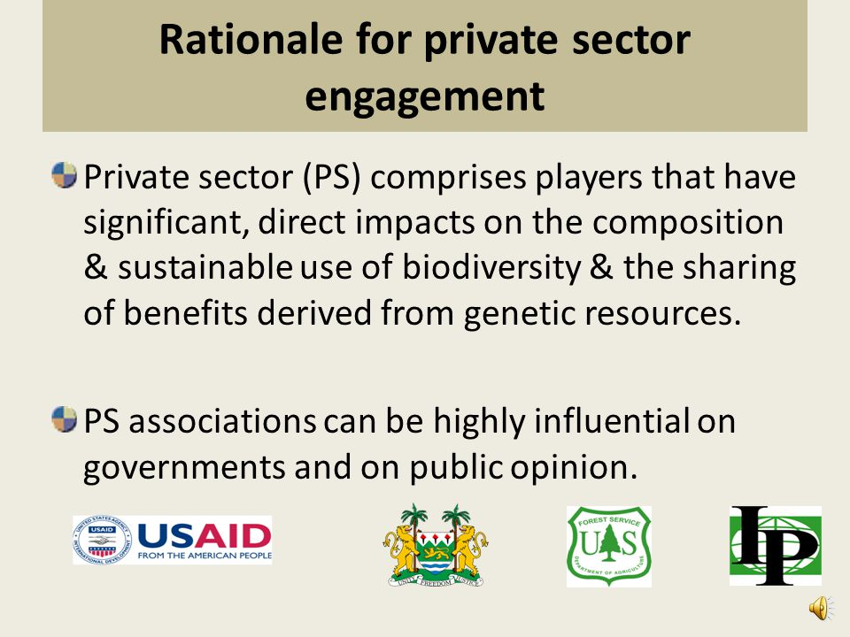 Rationale for private sector engagement Private sector (PS) comprises players that have significant, direct impacts on the composition & sustainable use of biodiversity & the sharing of benefits derived from genetic resources.