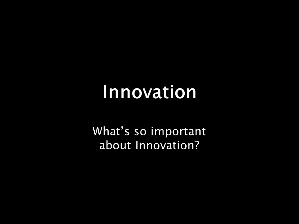 Innovation What's so important about Innovation?