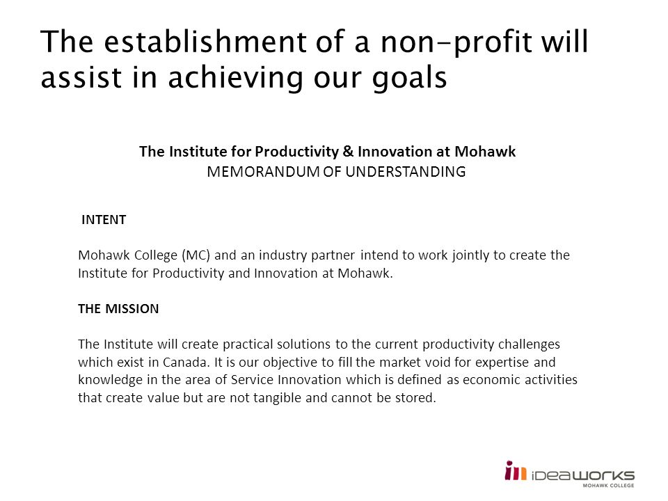 The establishment of a non-profit will assist in achieving our goals INTENT Mohawk College (MC) and an industry partner intend to work jointly to crea
