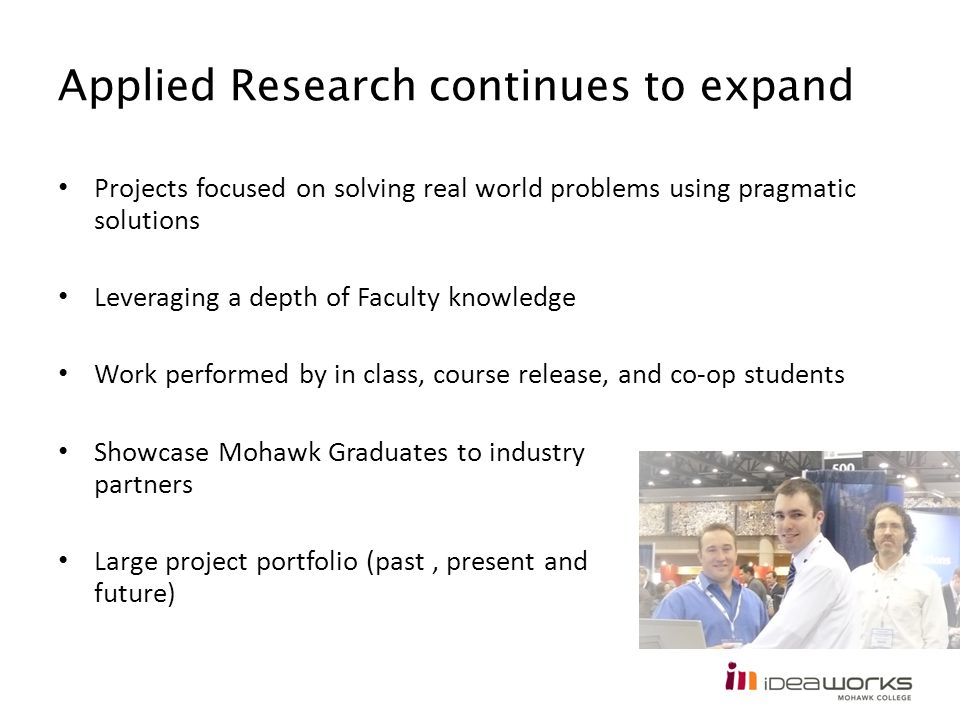 Applied Research continues to expand Projects focused on solving real world problems using pragmatic solutions Leveraging a depth of Faculty knowledge Work performed by in class, course release, and co-op students Showcase Mohawk Graduates to industry partners Large project portfolio (past, present and future)