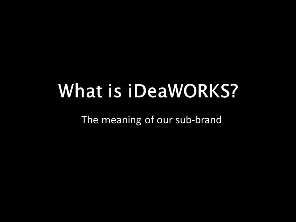 What is iDeaWORKS The meaning of our sub-brand
