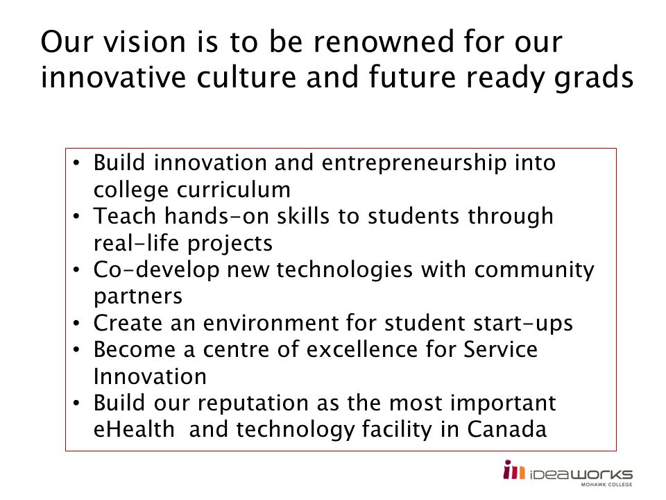 Our vision is to be renowned for our innovative culture and future ready grads Build innovation and entrepreneurship into college curriculum Teach hands-on skills to students through real-life projects Co-develop new technologies with community partners Create an environment for student start-ups Become a centre of excellence for Service Innovation Build our reputation as the most important eHealth and technology facility in Canada