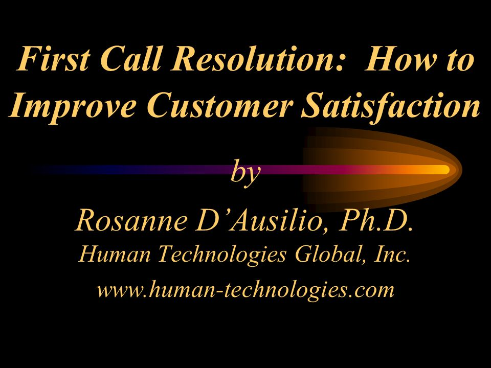 First Call Resolution: How to Improve Customer Satisfaction by Rosanne D'Ausilio, Ph.D.