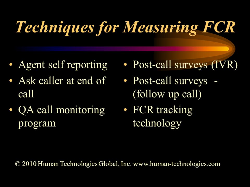 Techniques for Measuring FCR Agent self reporting Ask caller at end of call QA call monitoring program Post-call surveys (IVR) Post-call surveys - (follow up call) FCR tracking technology © 2010 Human Technologies Global, Inc.