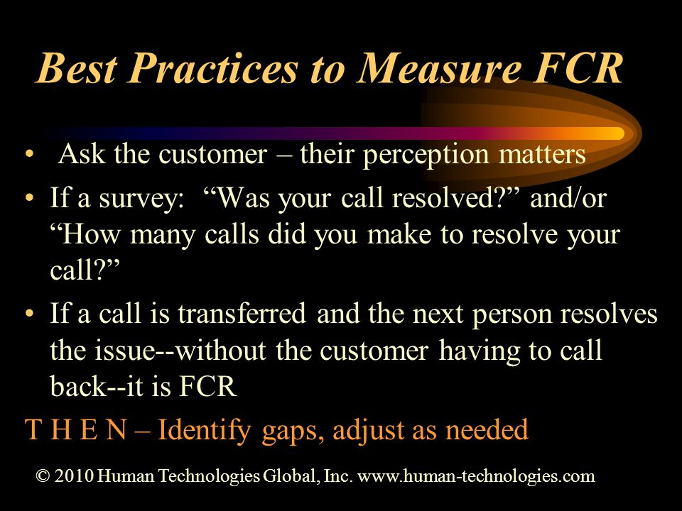 Best Practices to Measure FCR Ask the customer – their perception matters If a survey: Was your call resolved and/or How many calls did you make to resolve your call If a call is transferred and the next person resolves the issue--without the customer having to call back--it is FCR T H E N – Identify gaps, adjust as needed © 2010 Human Technologies Global, Inc.