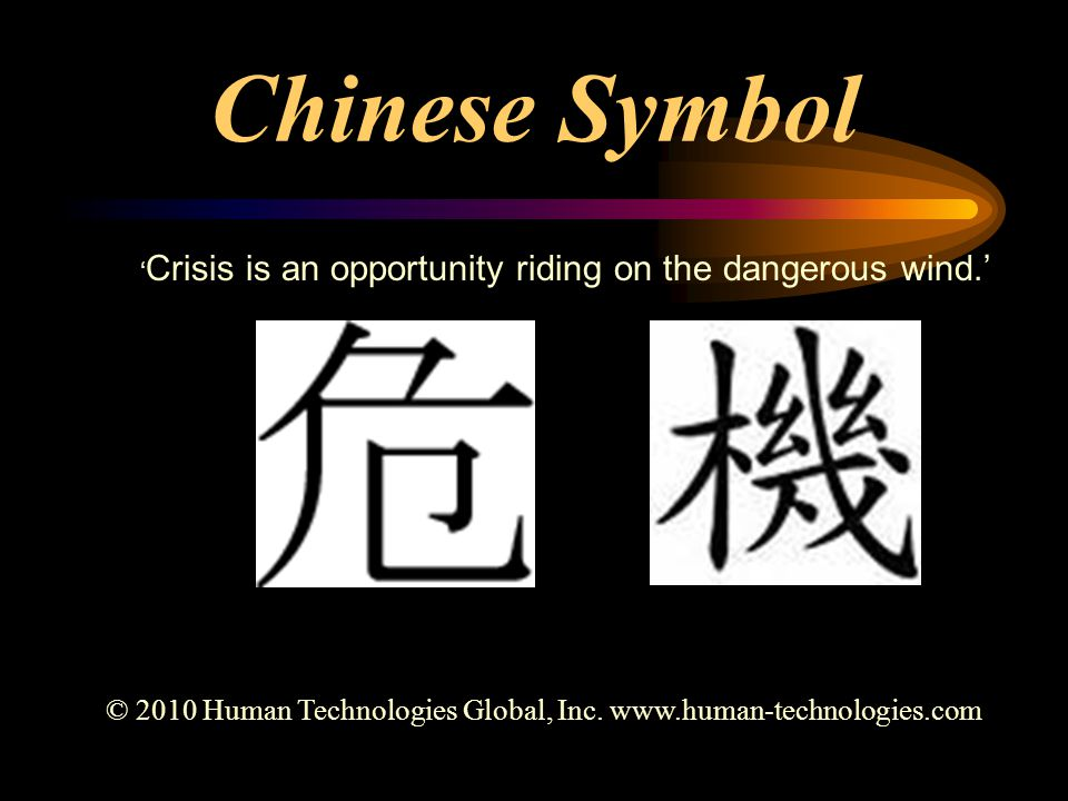 Chinese Symbol ' Crisis is an opportunity riding on the dangerous wind.' © 2010 Human Technologies Global, Inc.