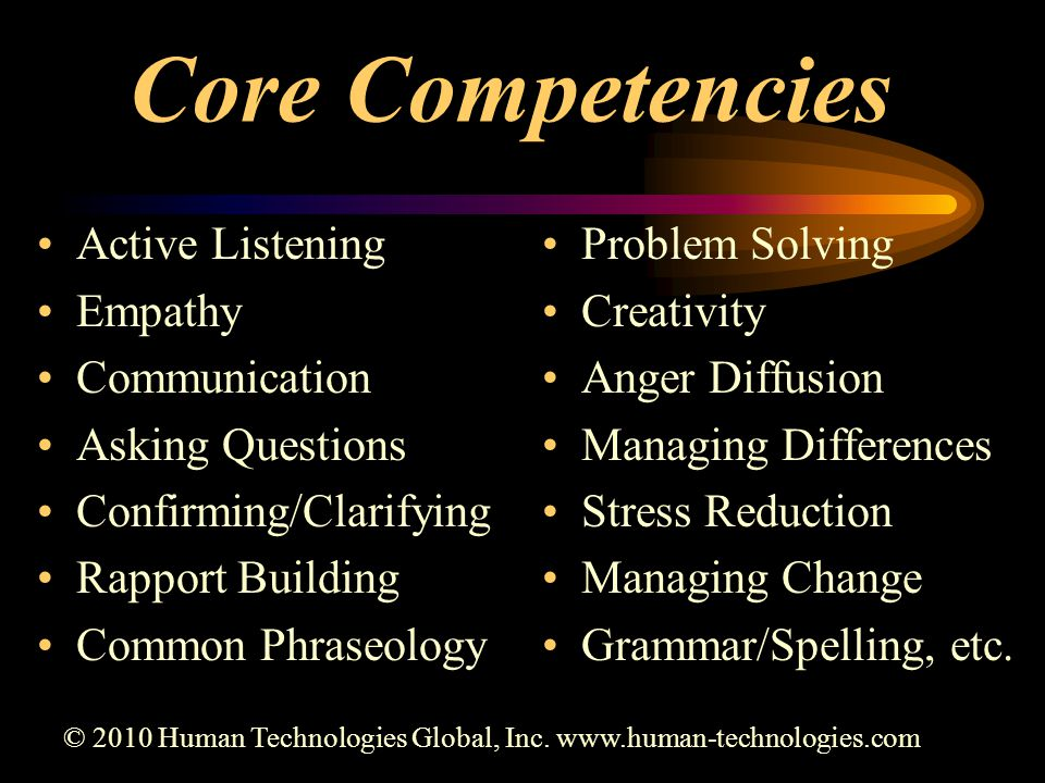 Core Competencies Active Listening Empathy Communication Asking Questions Confirming/Clarifying Rapport Building Common Phraseology Problem Solving Creativity Anger Diffusion Managing Differences Stress Reduction Managing Change Grammar/Spelling, etc.
