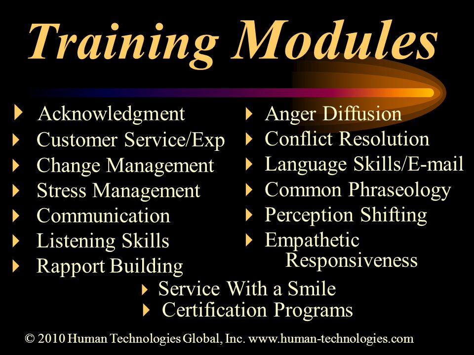 Training Modules  Acknowledgment  Customer Service/Exp  Change Management  Stress Management  Communication  Listening Skills  Rapport Building  Anger Diffusion  Conflict Resolution  Language Skills/E-mail  Common Phraseology  Perception Shifting  Empathetic Responsiveness © 2010 Human Technologies Global, Inc.
