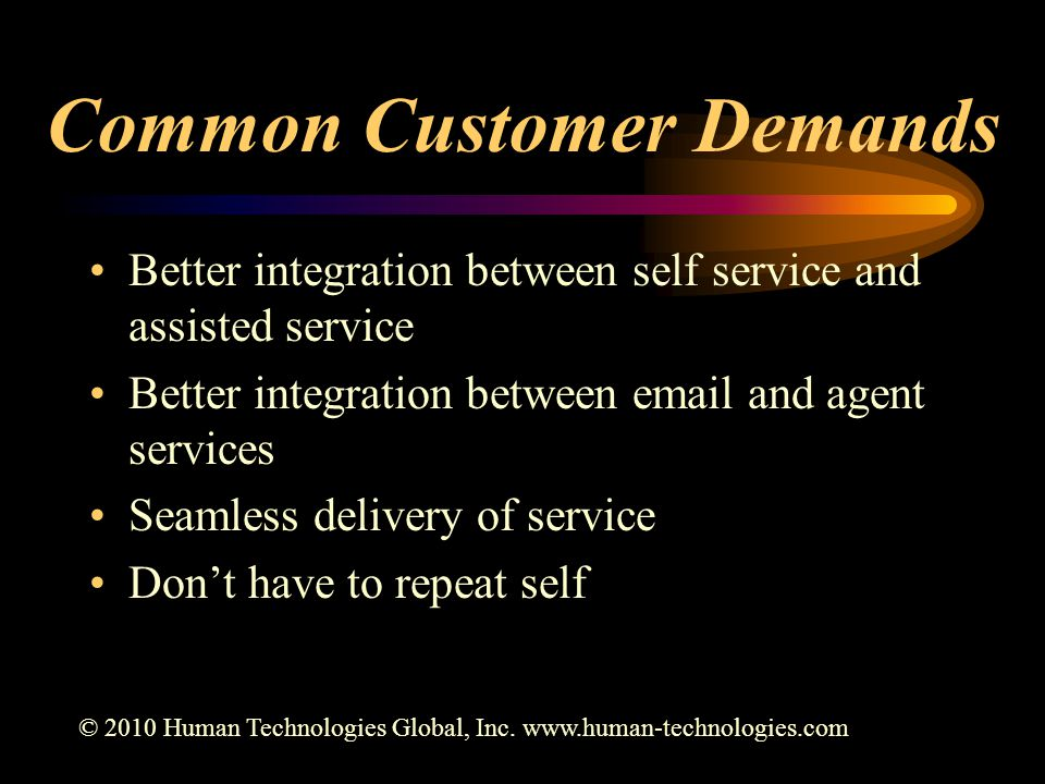 Common Customer Demands Better integration between self service and assisted service Better integration between email and agent services Seamless delivery of service Don't have to repeat self © 2010 Human Technologies Global, Inc.