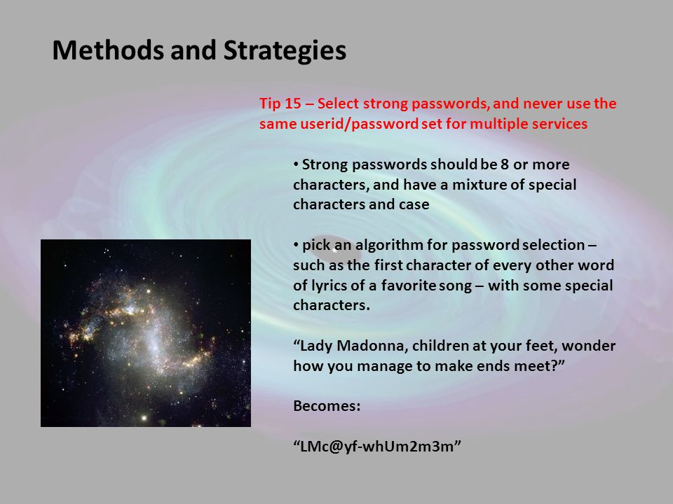 Methods and Strategies Tip 15 – Select strong passwords, and never use the same userid/password set for multiple services Strong passwords should be 8 or more characters, and have a mixture of special characters and case pick an algorithm for password selection – such as the first character of every other word of lyrics of a favorite song – with some special characters.