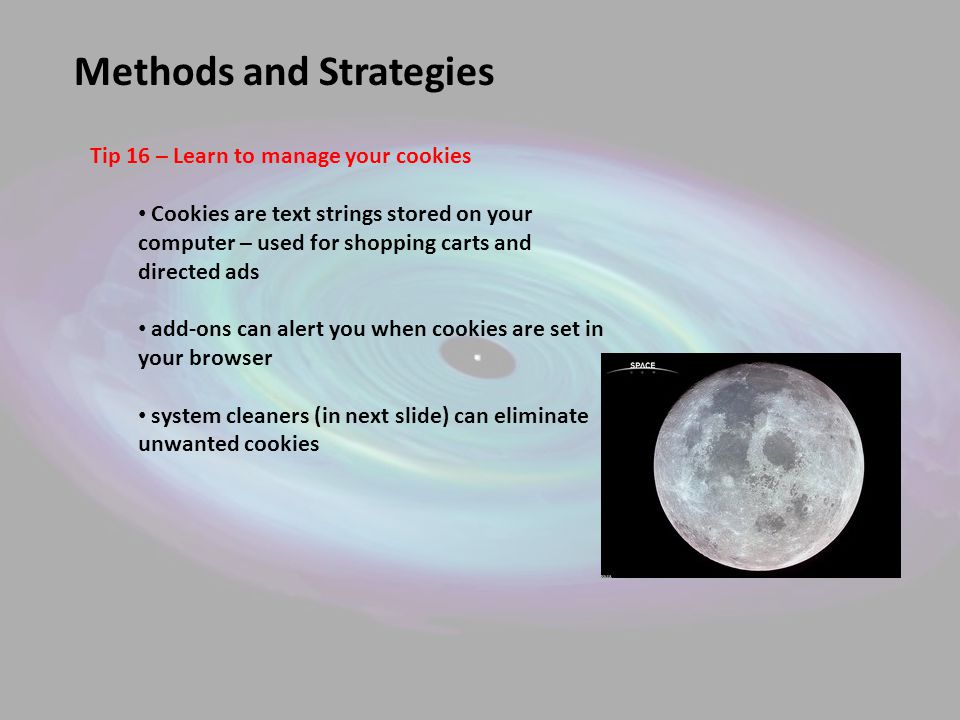 Methods and Strategies Tip 16 – Learn to manage your cookies Cookies are text strings stored on your computer – used for shopping carts and directed ads add-ons can alert you when cookies are set in your browser system cleaners (in next slide) can eliminate unwanted cookies