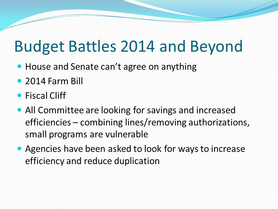 Budget Battles 2014 and Beyond House and Senate can't agree on anything 2014 Farm Bill Fiscal Cliff All Committee are looking for savings and increased efficiencies – combining lines/removing authorizations, small programs are vulnerable Agencies have been asked to look for ways to increase efficiency and reduce duplication