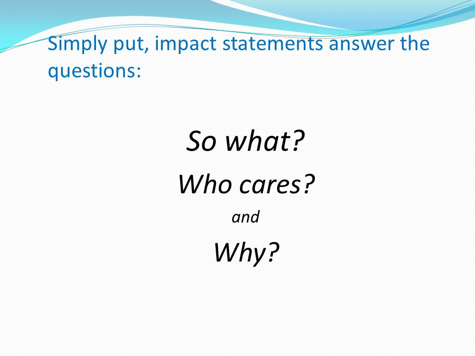Simply put, impact statements answer the questions: So what Who cares and Why