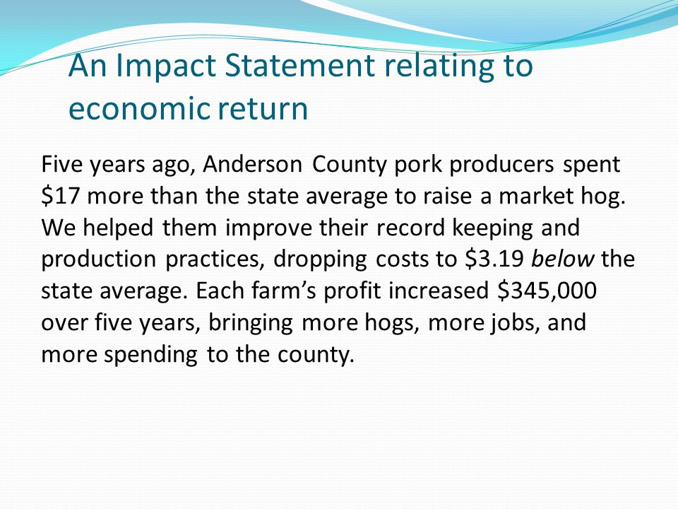 An Impact Statement relating to economic return Five years ago, Anderson County pork producers spent $17 more than the state average to raise a market hog.
