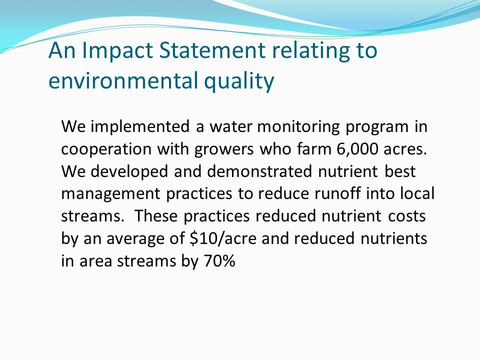 An Impact Statement relating to environmental quality We implemented a water monitoring program in cooperation with growers who farm 6,000 acres.