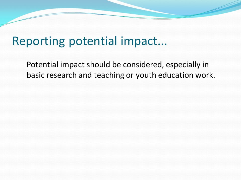 Reporting potential impact... Potential impact should be considered, especially in basic research and teaching or youth education work.