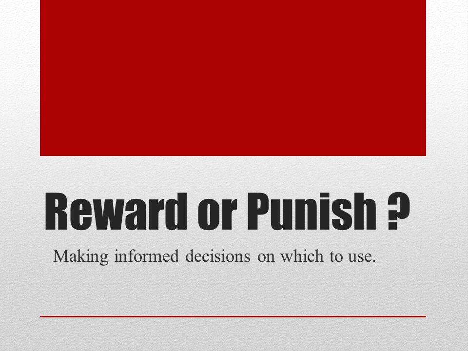 Reward or Punish Making informed decisions on which to use.