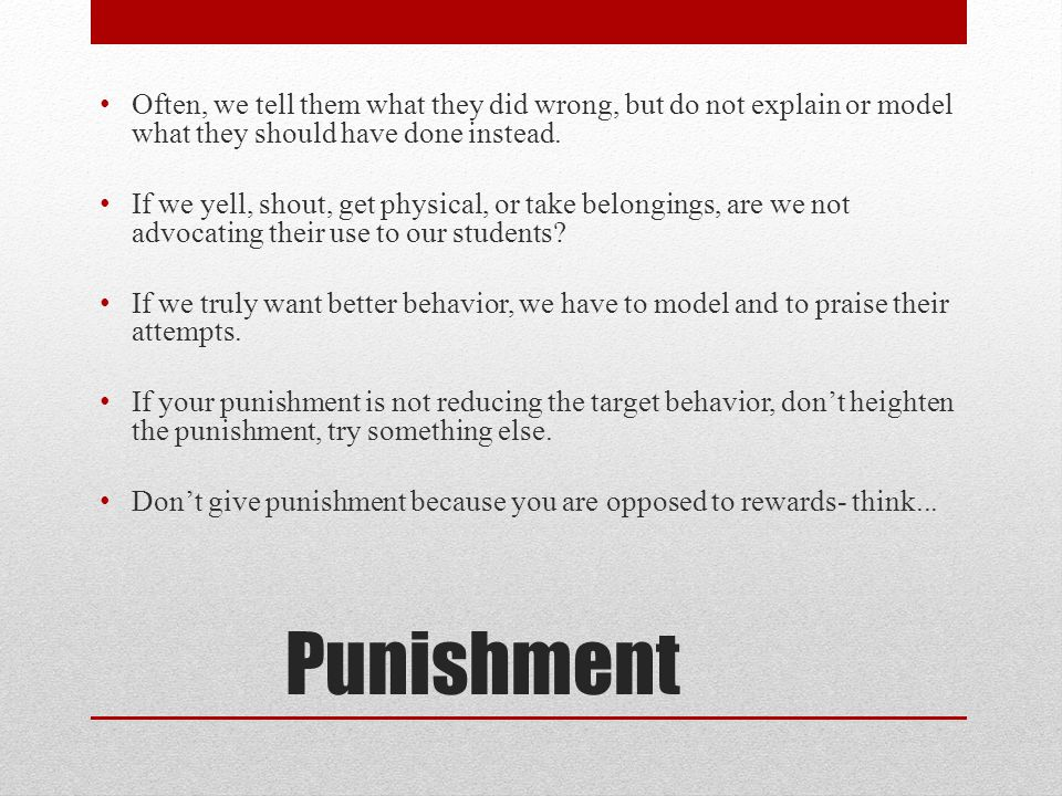 Punishment Often, we tell them what they did wrong, but do not explain or model what they should have done instead.