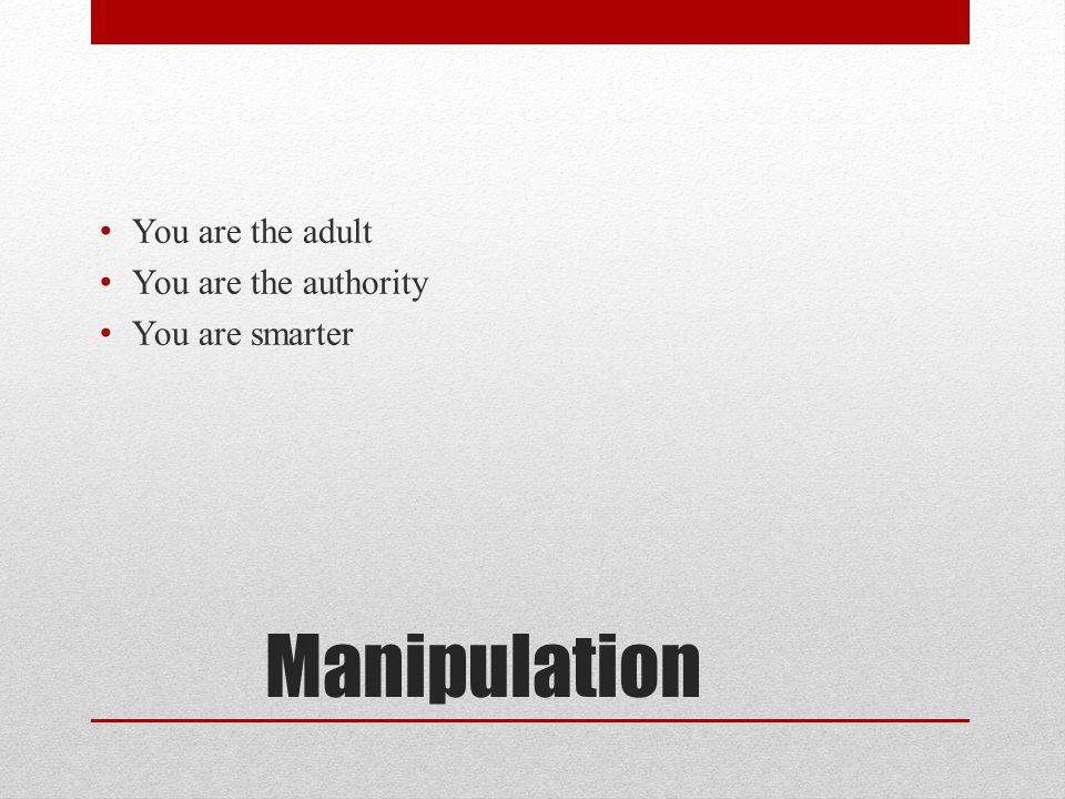 Manipulation You are the adult You are the authority You are smarter